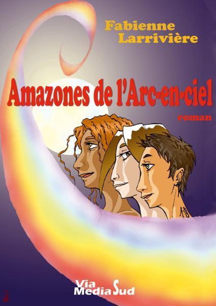 Couverture du livre : Amazones de l'Arc-en-Ciel de Fabienne Larrivière